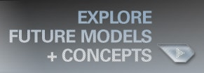 EXPLORE FUTURE MODELS + CONCEPTS